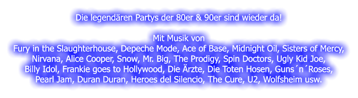 Die legendären Partys der 80er & 90er sind wieder da!  Mit Musik von Fury in the Slaughterhouse, Depeche Mode, Ace of Base, Midnight Oil, Sisters of Mercy, Nirvana, Alice Cooper, Snow, Mr. Big, The Prodigy, Spin Doctors, Ugly Kid Joe, Billy Idol, Frankie goes to Hollywood, Die Ärzte, Die Toten Hosen, Guns´n´Roses, Pearl Jam, Duran Duran, Heroes del Silencio, The Cure, U2, Wolfsheim usw.